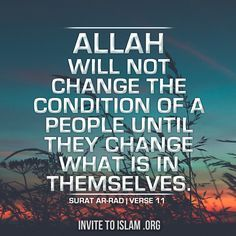 """Allah will not change the condition of a people until they change what is in themselves."""