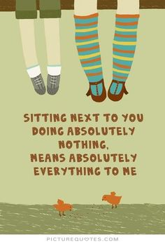 Sitting next to you doing absolutely nothing, means absolutely everything to me. Picture Quotes.