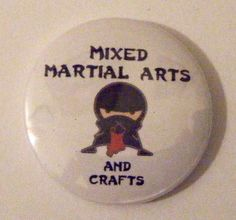 Awwww =]  http://www.etsy.com/listing/83716180/1-mixed-martial-arts-and-crafts-pinback?ref=cat2_gallery_17