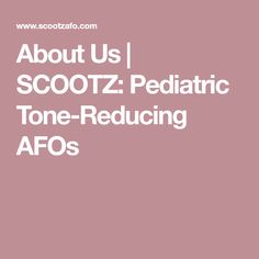 About Us | SCOOTZ: Pediatric Tone-Reducing AFOs Pediatric Physical Therapy, Pediatrics, This Is Us, Physics, Physique