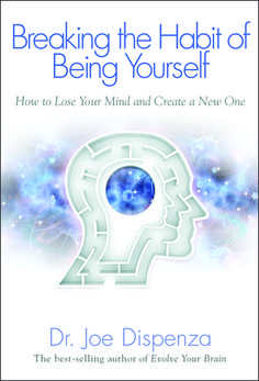 Breaking The Habit of Being Yourself: How to Lose Your Mind and Create a New One, by Joe Dispenza