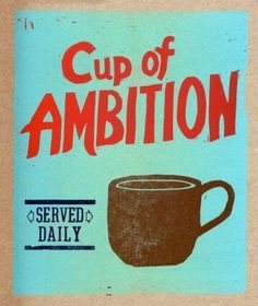 """Pour myself a cup of ambition"" and I'm ready to face the day!  Yep!"