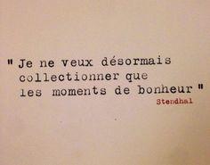 Life Quote: Je ne veux désormais collectionner que les moments de bonheur.  Stendhal