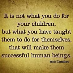 I believe this. Im going to teach my son to be independant and self sufficient .