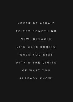 Nunca tengas miedo de probar algo nuevo, porque la vida se vuelve aburrida cuando te mantienes dentro de los límites de lo que ya sabes...