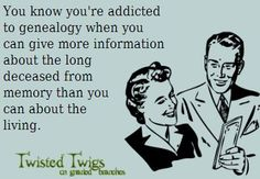 """Humor: """"You know you're addicted to genealogy when you can give more information about the long deceased from memory that you can about the living."""" #genealogy #humor"""