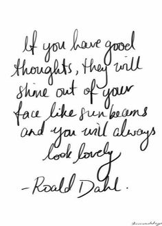 If you have good thoughts, they will shine out of your face like sunbeams and you will always look lovely. - Ronald Dahl 17 Magical Lessons Learned From Roald Dahl Books Quotes Dream, Motivacional Quotes, Quotable Quotes, Great Quotes, Words Quotes, Quotes To Live By, Inspirational Quotes, Sayings, Book Quotes