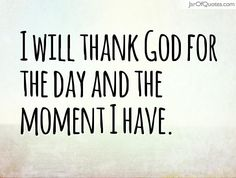 I will thank God for the day and the moment I have.  #quotes #love #sayings #inspirational #motivational #words #quoteoftheday #positive