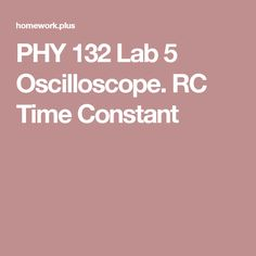 PHY 132 Lab 5 Oscilloscope. RC Time Constant