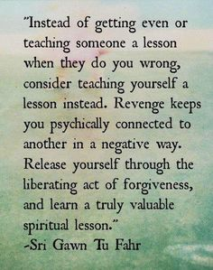 """Instead of getting even or teaching someone a lesson when they do you wrong, consider teaching yourself a lesson instead. Revenge keeps you psychically connected to another in a negative way. Release yourself through the liberating act of forgiveness, and learn a truly valuable spiritual lesson."""" -Sri Gawn Tu Fahr In other words, let go of your hate and anger. Don't give the aholes free rent in your head! - Calien"""
