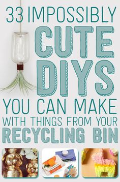 33 Impossibly Cute DIYs You Can Make With Things From Your Recycling Bin!!!!! Some SERIOUSLY cute ideas!!!