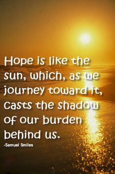 Hope is like the sun, which, as we journey toward it, casts the shadow of our burden behind us.  -Samuel Smiles