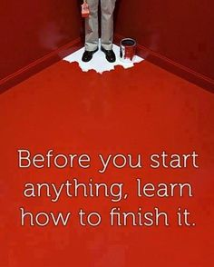 before u start anything, learn how to finish it
