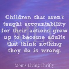 Teach your children responsibility and accountability for their actions.