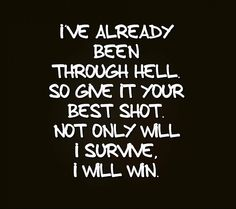 Never give up and I never back down....so if you think you're going to put me through hell....just remember I WILL turn the tables on you and you'll wish you were in hell compared to what I will do to you.