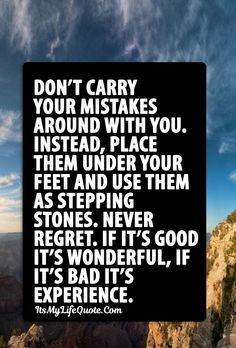 Don't carry your mistakes around with you. Instead, place them under your feet and use them as stepping stones. Never regret. If it's good it's wonderful, if it's bad it's experience. #quotes #inspirational #life