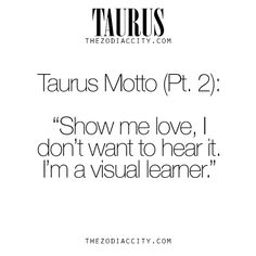 "Taurus motto part 2 ""show me love, I don't want to hear it. I'm a visual learner."""