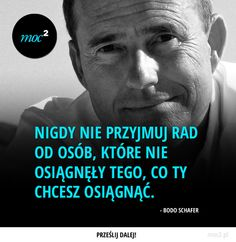Nigdy nie przyjmuj rad od osób, które nie osiągnęły tego, co Ty chcesz osiągnąć. – Bodo Schafer New Things To Learn, Life Motivation, Inspirational Thoughts, Poetry Quotes, Motto, True Stories, Wise Words, Favorite Quotes, Quotations
