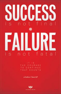 Success is not final * Failure is not fatal - It is the courage to continue that counts ~ Winston Churchill