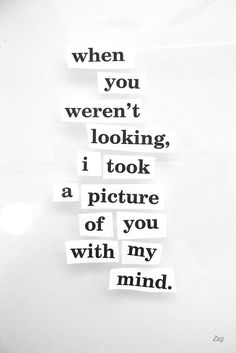 i took a picture of you in my mind. sareeeh that cant be deleted not unless ill have Alzheimer. :O