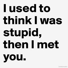 I used to think I was stupid, then I met you.
