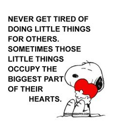Never get tired of doing little things for others. Sometimes those little things occupy the biggest part of their hearts. ~unknown