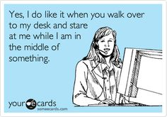 Yes, I do like it when you walk over to my desk and stare at me while I am in the middle of something.
