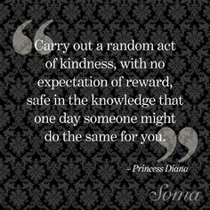 """""""Carry out a random act of kindness, with no expectation of reward, safe in the knowledge that one day someone might do the same for you."""" - Princess Diana #quote #inspiration"""