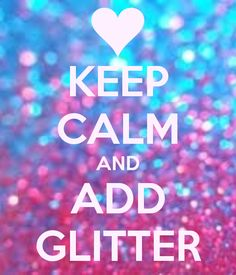 KEEP CALM and Add Glitter. :)   #keepcalm