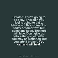 Breathe. You're going to be okay. This pain you feel is going to pass. Maybe not this moment or today or tomorrow, but sometime soon. The hurt will fade. Don't give up before things get better. You may be wounded, but you aren't broken. You can and will heal.