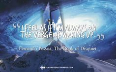 """I feel as if I'm always on the verge of waking up."" Quote by Fernando Pessoa in The Book of Disquiet."