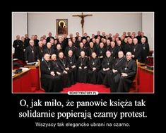 O, jak miło, że panowie księża tak solidarnie popierają czarny protest. – Wszyscy tak elegancko ubrani na czarno.