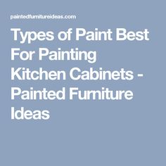 Types of Paint Best For Painting Kitchen Cabinets - Painted Furniture Ideas