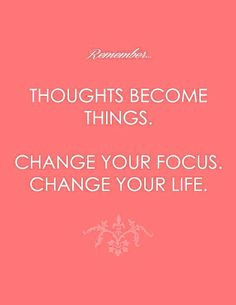 Say this over to yourself and let it seep into your consciousness and your awareness. Your thoughts becoming things