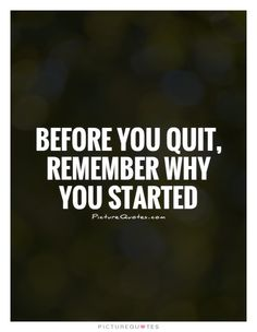 Before you quit, remember why you started. Picture Quotes.