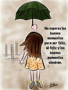 No esperes los buenos momentos para ser feliz, sé feliz y los buenos momentos vendrán.