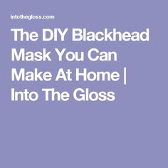 The DIY Blackhead Mask You Can Make At Home | Into The Gloss