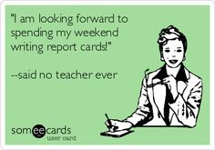 'I am looking forward to spending my weekend writing report cards!' --said no teacher ever.