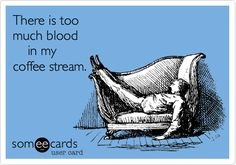 Funny Reminders Ecard: There is too much blood in my coffee stream.