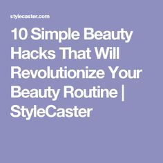 10 Simple Beauty Hacks That Will Revolutionize Your Beauty Routine   | StyleCaster