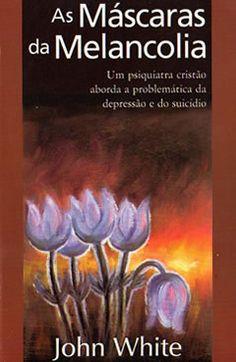 As Máscaras da Melancolia -- Um psiquiatra cristão aborda a problemática da depressão e do suicídio