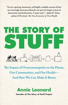 The Story of Stuff: The Impact of Overconsumption on the Planet, Our Communities, and Our Health-And How We Can Make It Better by Annie Leonard