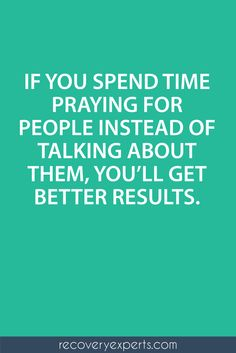 Spiritual Inspirational Quote: If you spend time praying for people instead of talking about them, you'll get better results. https://recoveryexperts.com/