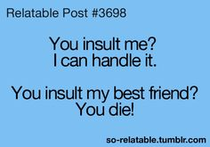 Yeah.. dont be messing with my bff!!!!!!!!!!!!!!!!