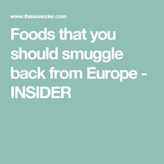 Foods that you should smuggle back from Europe - INSIDER