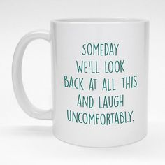 """""""Someday we'll look back at all this and laugh uncomfortably."""" funny ceramic coffee mug.  Made to order and dishwasher safe."""