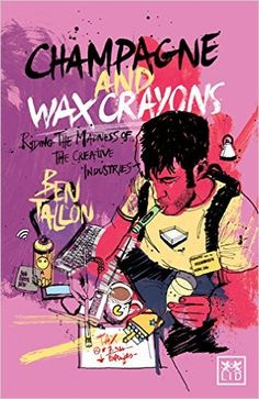Champagne and Wax Crayons: Riding the Madness of the Creative Industry: Amazon.co.uk: Ben Tallon: 9781907794933: Books