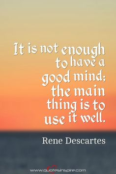 It is not enough to have a good mind; the main thing is to use it well. Rene Descartes