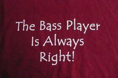 The Bass Player is Always Right! - funny t-shirt that would make a great gift for the bass player in your band