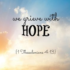 """We grieve with hope. ~ 1 Thessalonians 4:13 """"But I would not have you to be ignorant, brethren, concerning them which are asleep, that ye sorrow not, even as others which have no hope."""" - 1 Thessalonians 4:13 KJV"""